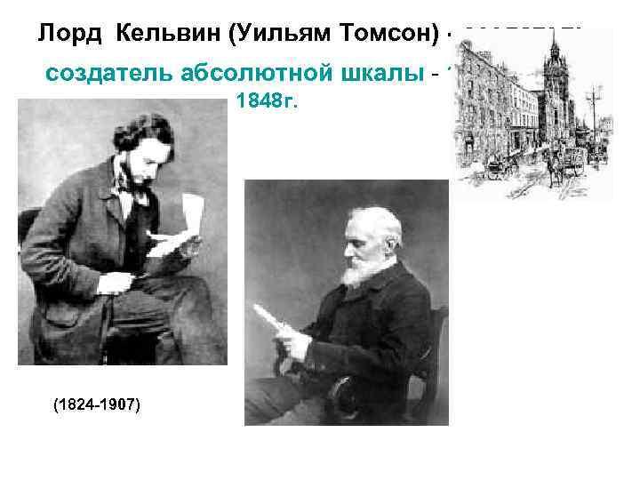 Лорд Кельвин (Уильям Томсон) - создатель абсолютной шкалы - 1848 г. (1824 -1907)