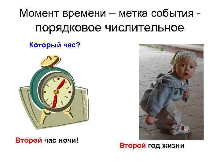 Момент времени – метка события - порядковое числительное Который час? Второй час ночи! Второй