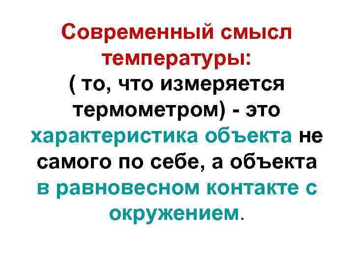 Современный смысл температуры: ( то, что измеряется термометром) - это характеристика объекта не самого