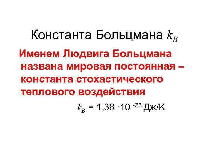 Константа Больцмана k. B Именем Людвига Больцмана названа мировая постоянная – константа стохастического теплового