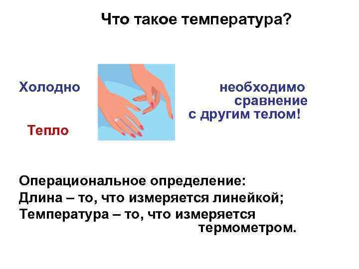 Что такое температура? Холодно необходимо сравнение с другим телом! Тепло Операциональное определение: Длина –