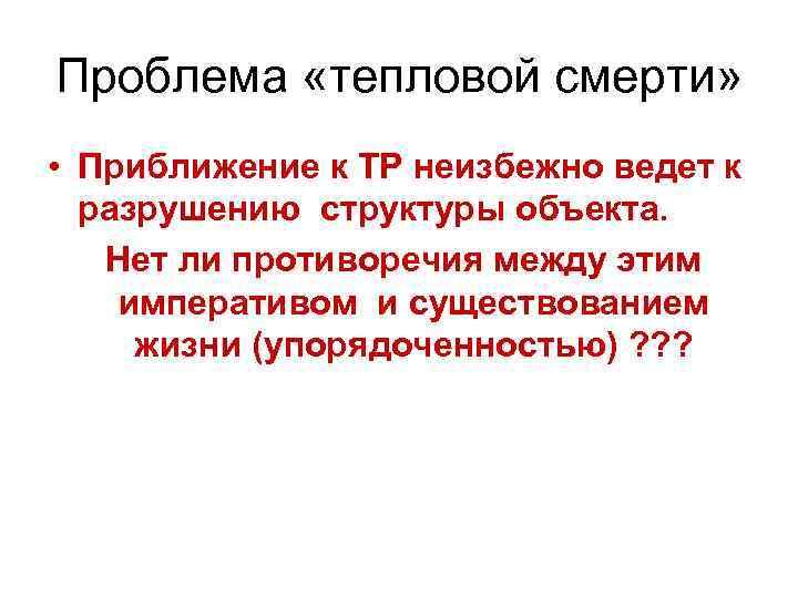 Проблема «тепловой смерти» • Приближение к ТР неизбежно ведет к разрушению структуры объекта. Нет