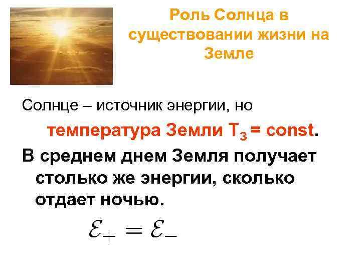 Роль Солнца в существовании жизни на Земле Солнце – источник энергии, но температура Земли