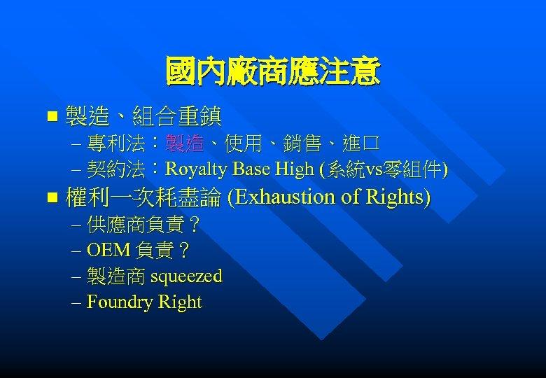 國內廠商應注意 n 製造、組合重鎮 – 專利法:製造、使用、銷售、進口 – 契約法:Royalty Base High (系統vs零組件) n 權利一次耗盡論 (Exhaustion of
