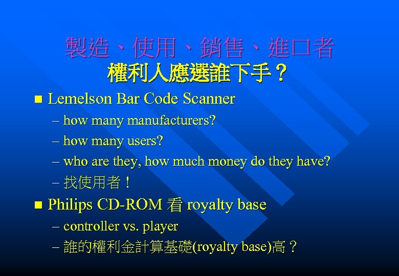 製造、使用、銷售、進口者 權利人應選誰下手? n Lemelson Bar Code Scanner – how many manufacturers? – how many