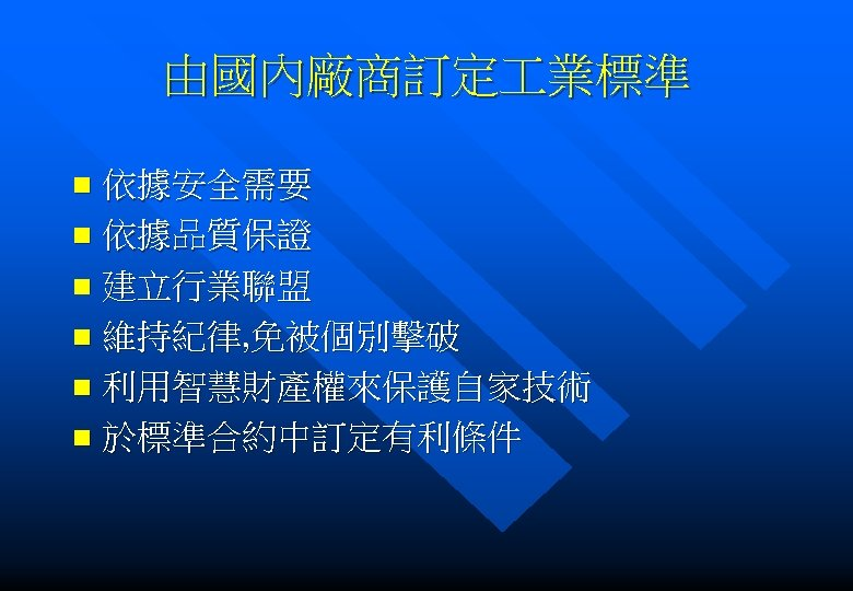 由國內廠商訂定 業標準 依據安全需要 n 依據品質保證 n 建立行業聯盟 n 維持紀律, 免被個別擊破 n 利用智慧財產權來保護自家技術 n 於標準合約中訂定有利條件
