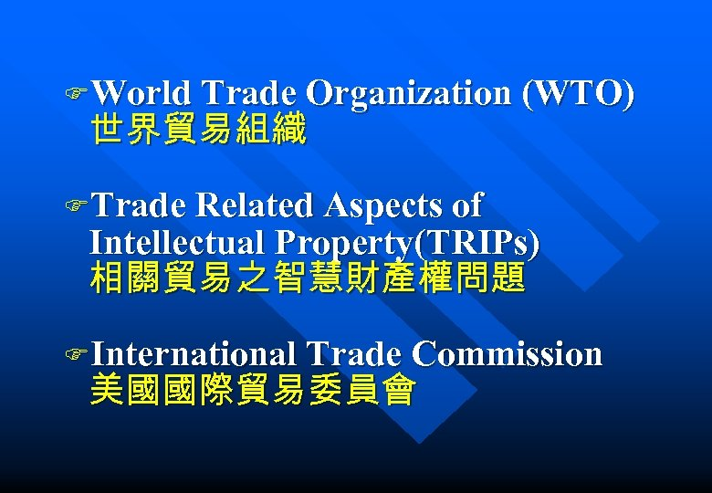 FWorld Trade Organization (WTO) 世界貿易組織 FTrade Related Aspects of Intellectual Property(TRIPs) 相關貿易之智慧財產權問題 FInternational Trade