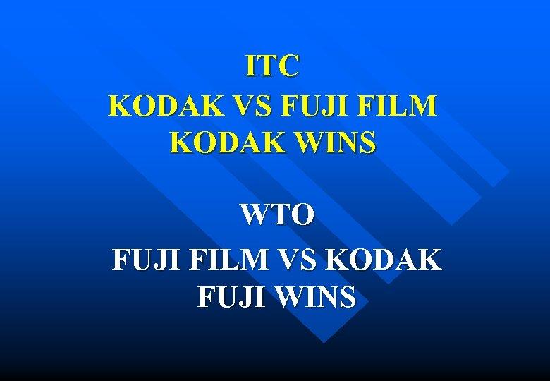 ITC KODAK VS FUJI FILM KODAK WINS WTO FUJI FILM VS KODAK FUJI WINS