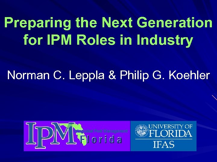 Preparing the Next Generation for IPM Roles in Industry Norman C. Leppla & Philip