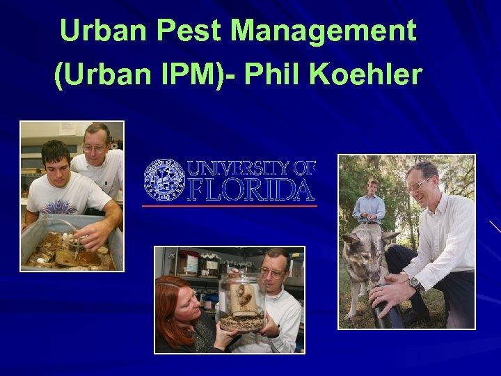 Urban Pest Management (Urban IPM)- Phil Koehler