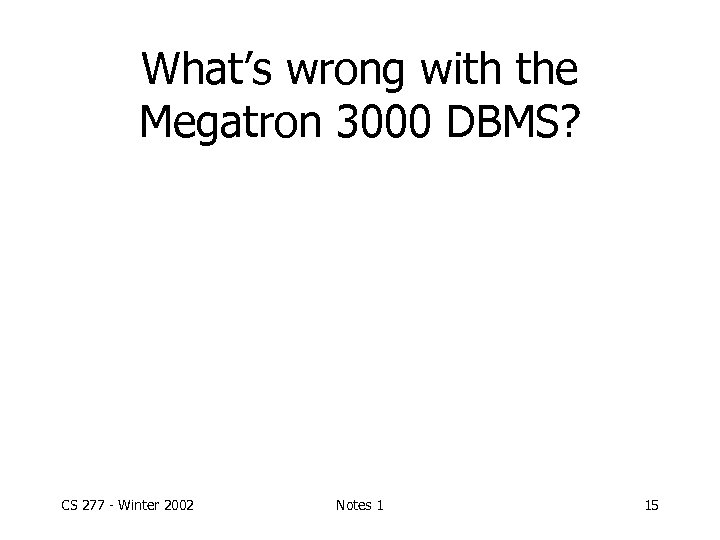 What's wrong with the Megatron 3000 DBMS? CS 277 - Winter 2002 Notes 1