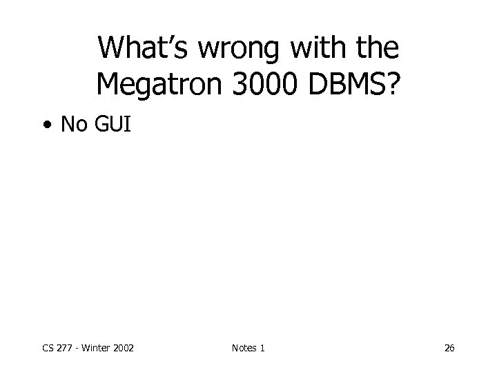 What's wrong with the Megatron 3000 DBMS? • No GUI CS 277 - Winter