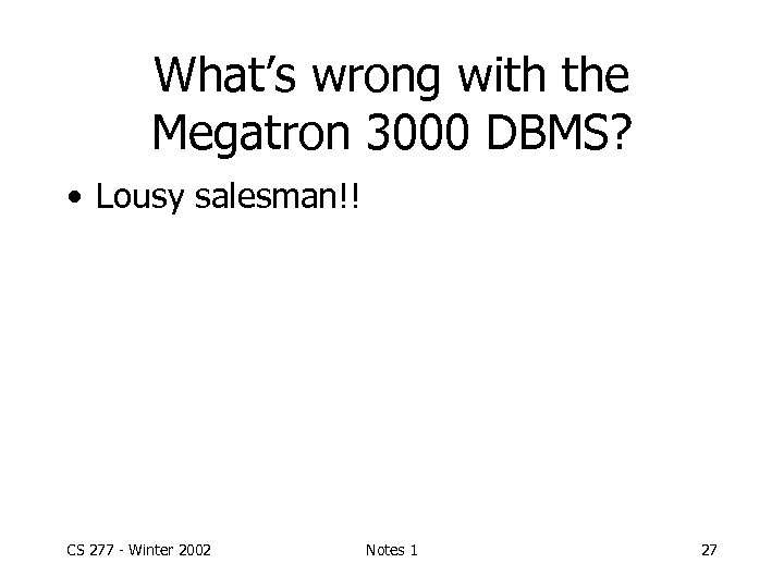 What's wrong with the Megatron 3000 DBMS? • Lousy salesman!! CS 277 - Winter