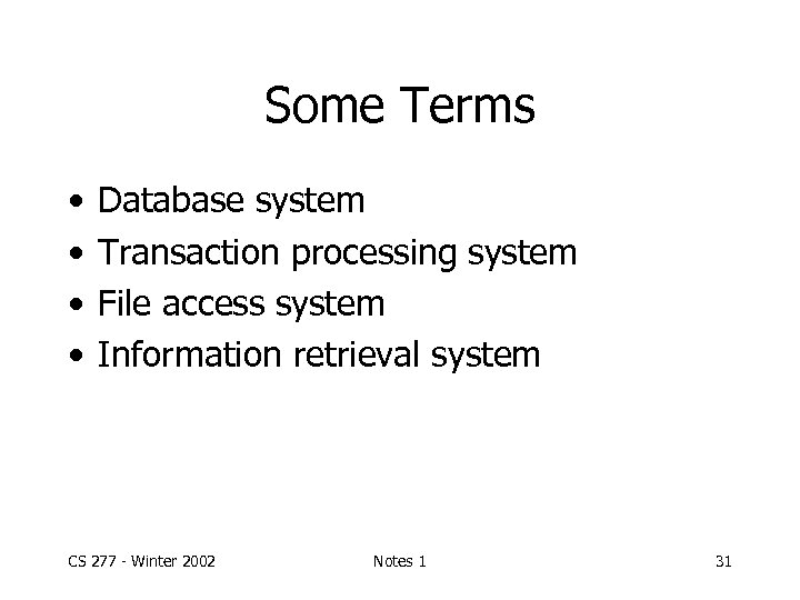 Some Terms • • Database system Transaction processing system File access system Information retrieval