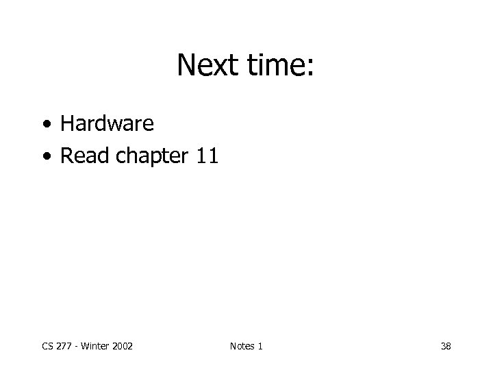 Next time: • Hardware • Read chapter 11 CS 277 - Winter 2002 Notes