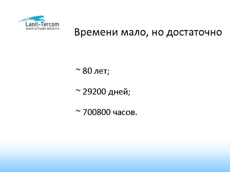 Времени мало, но достаточно ~ 80 лет; ~ 29200 дней; ~ 700800 часов.