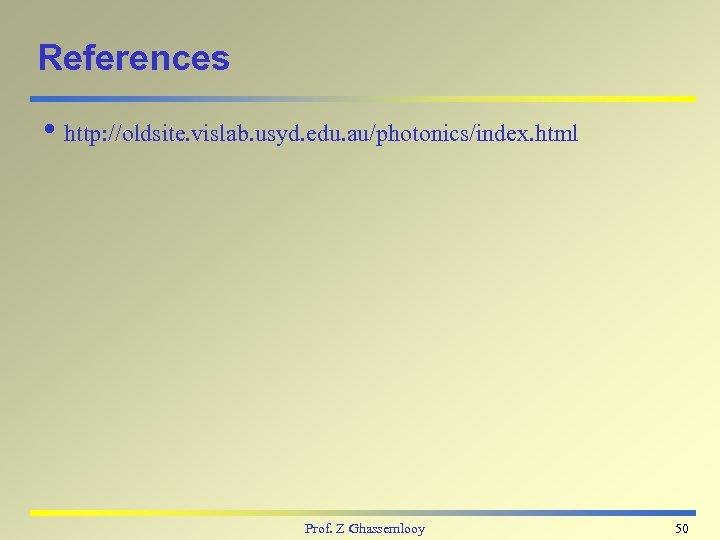 References i http: //oldsite. vislab. usyd. edu. au/photonics/index. html Prof. Z Ghassemlooy 50