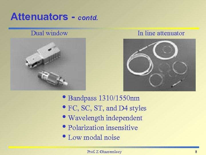 Attenuators - contd. Dual window In line attenuator i. Bandpass 1310/1550 nm i. FC,