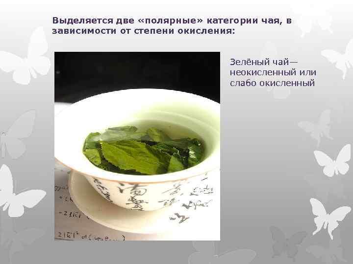 Выделяется две «полярные» категории чая, в зависимости от степени окисления: Зелёный чай— неокисленный или