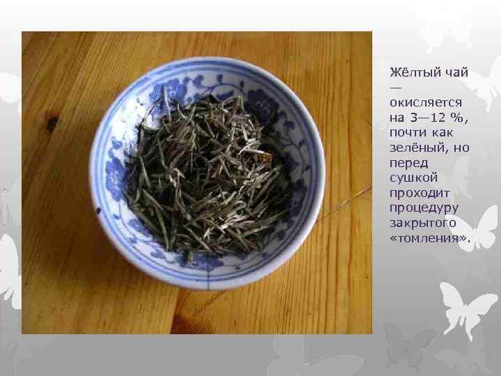 Жёлтый чай — окисляется на 3— 12 %, почти как зелёный, но перед сушкой