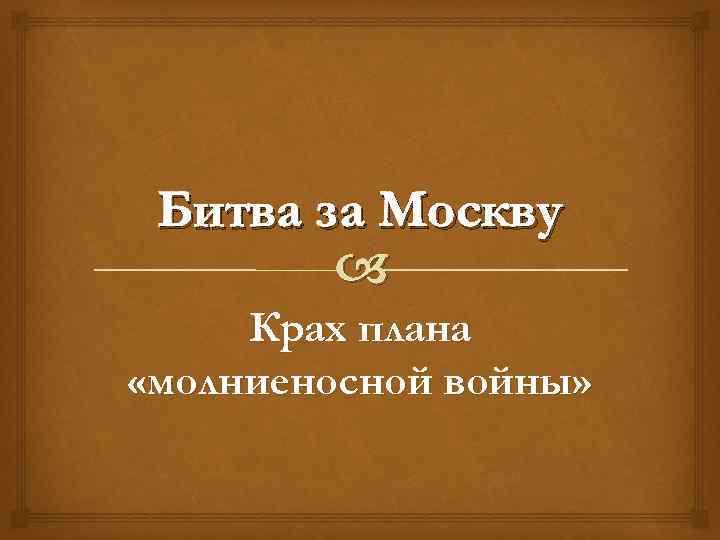 Битва за Москву Крах плана «молниеносной войны»