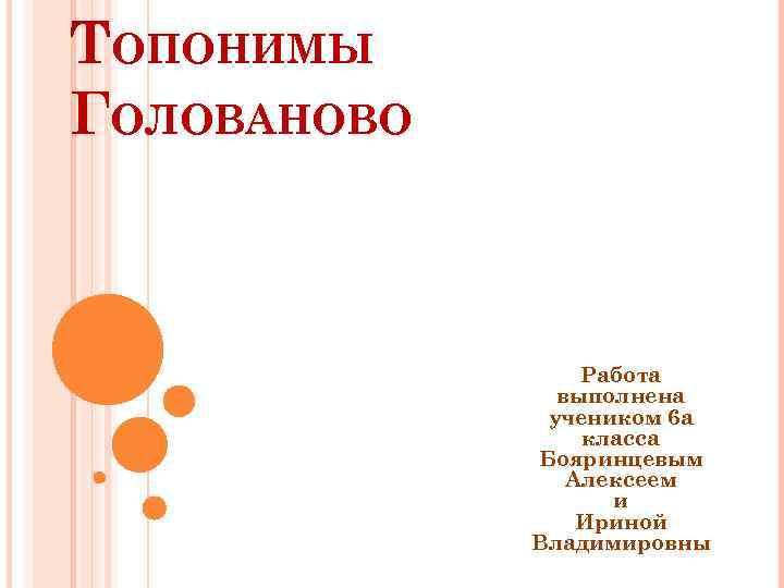 ТОПОНИМЫ ГОЛОВАНОВО Работа выполнена учеником 6 а класса Бояринцевым Алексеем и Ириной Владимировны