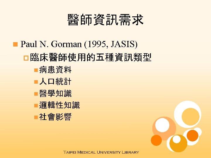 醫師資訊需求 n Paul N. Gorman (1995, JASIS) p 臨床醫師使用的五種資訊類型 n 病患資料 n 人口統計 n