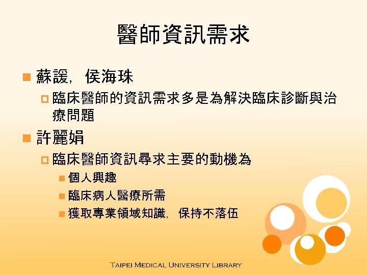 醫師資訊需求 n 蘇諼,侯海珠 p 臨床醫師的資訊需求多是為解決臨床診斷與治 療問題 n 許麗娟 p 臨床醫師資訊尋求主要的動機為 n 個人興趣 n 臨床病人醫療所需