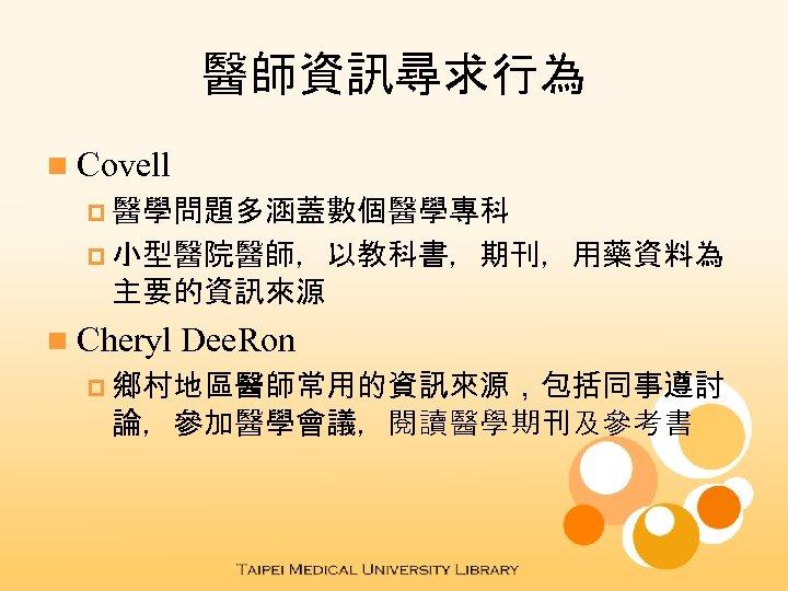 醫師資訊尋求行為 n Covell p 醫學問題多涵蓋數個醫學專科 p 小型醫院醫師,以教科書,期刊,用藥資料為 主要的資訊來源 n Cheryl Dee. Ron p 鄉村地區醫師常用的資訊來源,包括同事遵討