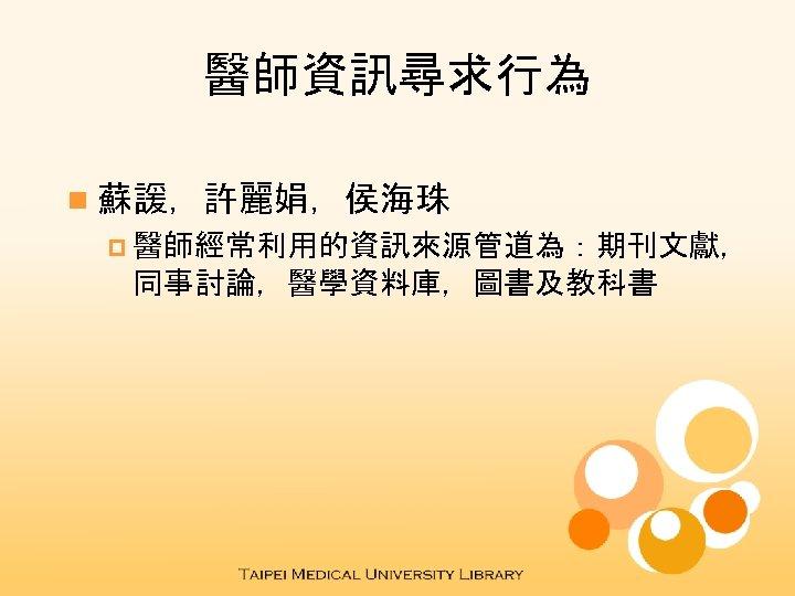 醫師資訊尋求行為 n 蘇諼,許麗娟,侯海珠 p 醫師經常利用的資訊來源管道為:期刊文獻, 同事討論,醫學資料庫,圖書及教科書
