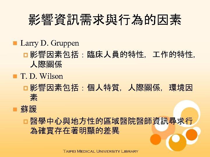 影響資訊需求與行為的因素 Larry D. Gruppen p 影響因素包括:臨床人員的特性, 作的特性, 人際關係 n T. D. Wilson p 影響因素包括:個人特質,人際關係,環境因