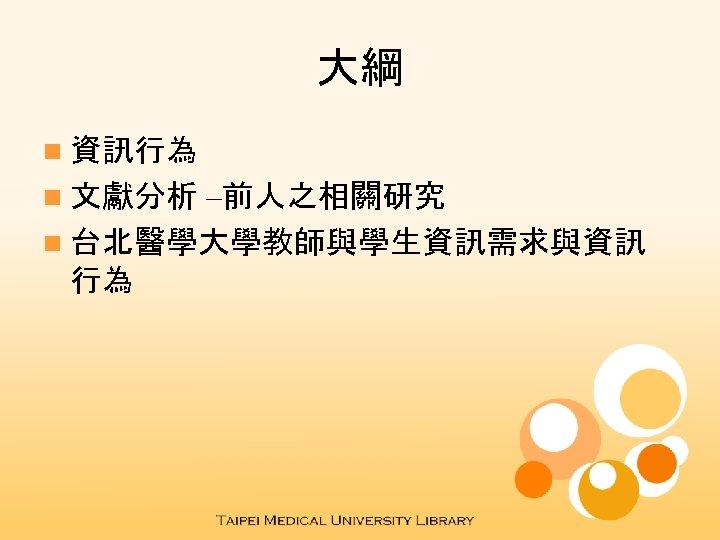 大綱 n 資訊行為 –前人之相關研究 n 台北醫學大學教師與學生資訊需求與資訊 行為 n 文獻分析