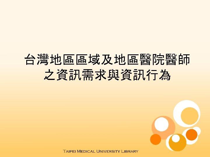 台灣地區區域及地區醫院醫師 之資訊需求與資訊行為
