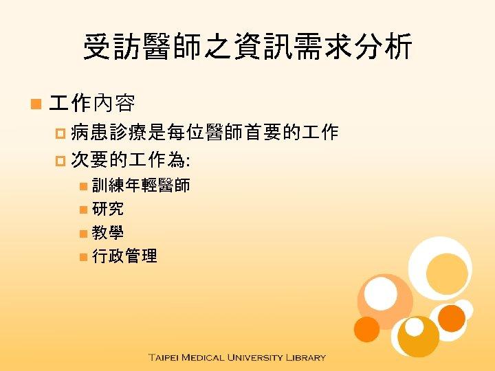 受訪醫師之資訊需求分析 n 作內容 p 病患診療是每位醫師首要的 作 p 次要的 作為: n 訓練年輕醫師 n 研究 n