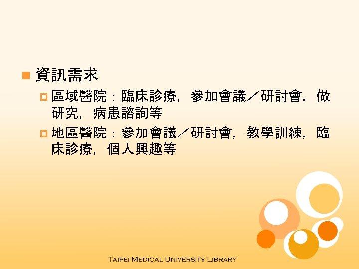 n 資訊需求 p 區域醫院:臨床診療,參加會議/研討會,做 研究,病患諮詢等 p 地區醫院:參加會議/研討會,教學訓練,臨 床診療,個人興趣等
