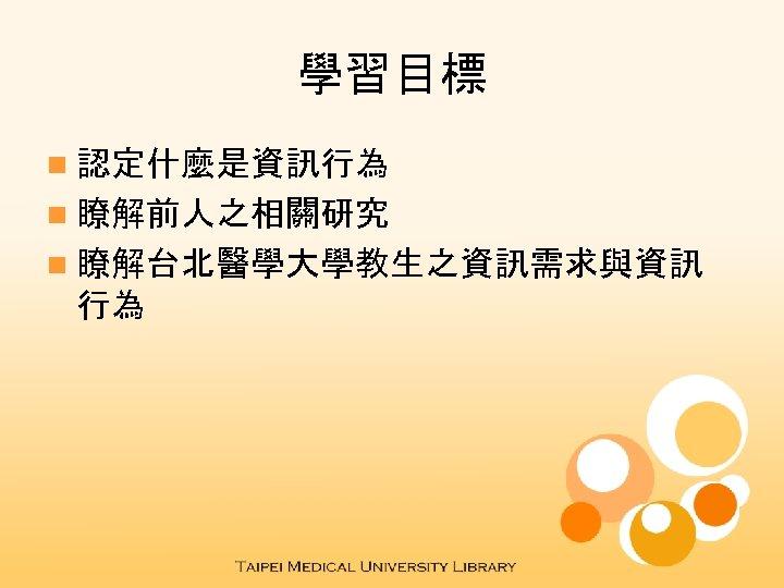 學習目標 n 認定什麼是資訊行為 n 瞭解前人之相關研究 n 瞭解台北醫學大學教生之資訊需求與資訊 行為