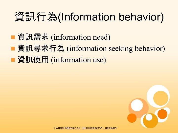 資訊行為(Information behavior) (information need) n 資訊尋求行為 (information seeking behavior) n 資訊使用 (information use) n