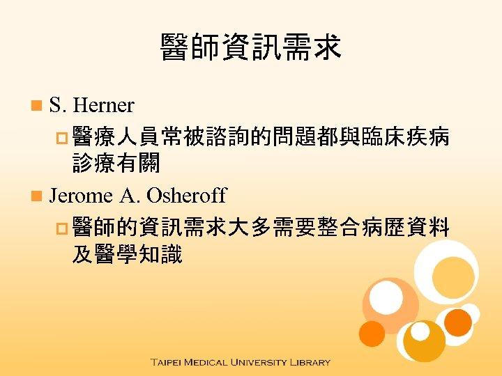 醫師資訊需求 n S. Herner p 醫療人員常被諮詢的問題都與臨床疾病 診療有關 n Jerome A. Osheroff p 醫師的資訊需求大多需要整合病歷資料 及醫學知識