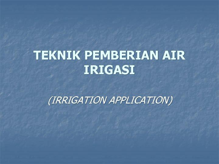 TEKNIK PEMBERIAN AIR IRIGASI (IRRIGATION APPLICATION)