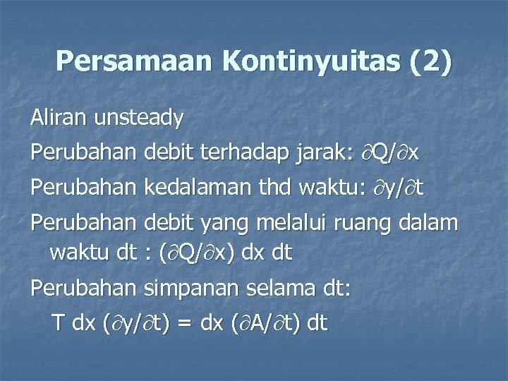 Persamaan Kontinyuitas (2) Aliran unsteady Perubahan debit terhadap jarak: Q/ x Perubahan kedalaman thd