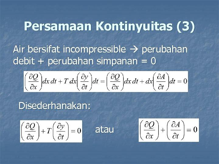 Persamaan Kontinyuitas (3) Air bersifat incompressible perubahan debit + perubahan simpanan = 0 Disederhanakan: