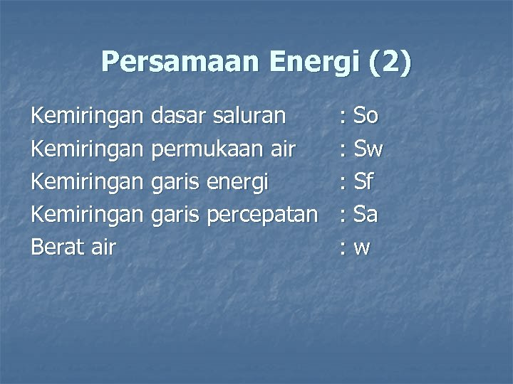 Persamaan Energi (2) Kemiringan dasar saluran Kemiringan permukaan air Kemiringan garis energi Kemiringan garis