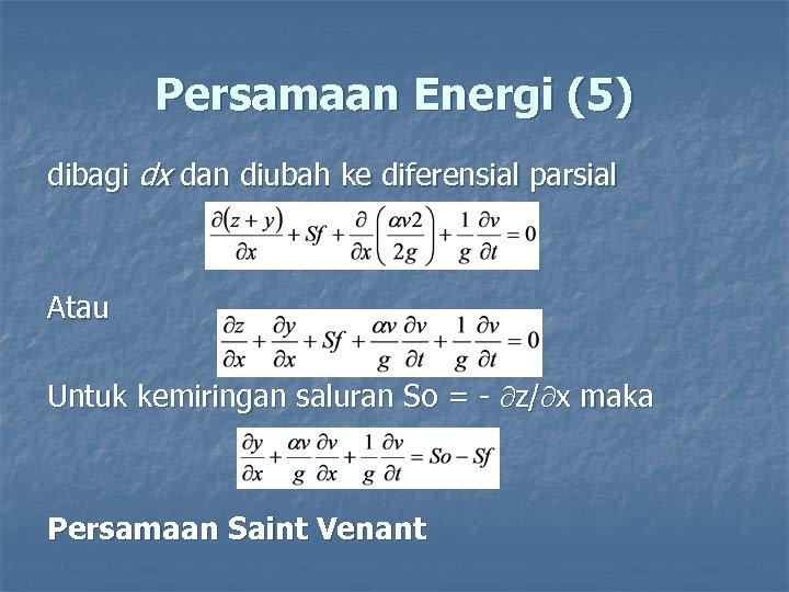 Persamaan Energi (5) dibagi dx dan diubah ke diferensial parsial Atau Untuk kemiringan saluran