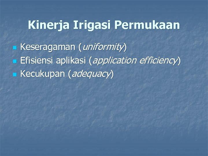 Kinerja Irigasi Permukaan n Keseragaman (uniformity) Efisiensi aplikasi (application efficiency) Kecukupan (adequacy)