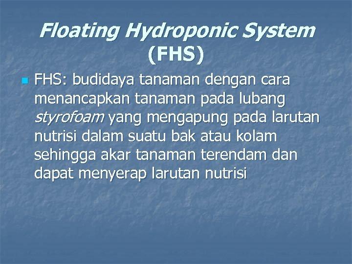 Floating Hydroponic System (FHS) n FHS: budidaya tanaman dengan cara menancapkan tanaman pada lubang