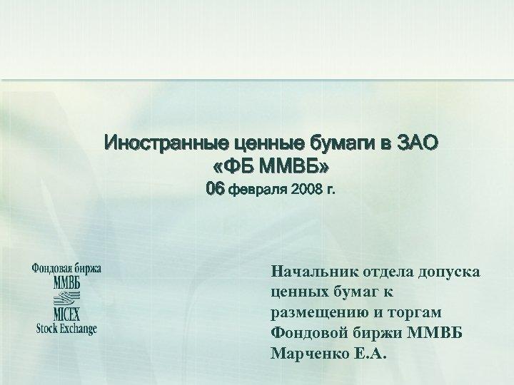 Иностранные ценные бумаги в ЗАО «ФБ ММВБ» 06 февраля 2008 г. Начальник отдела допуска
