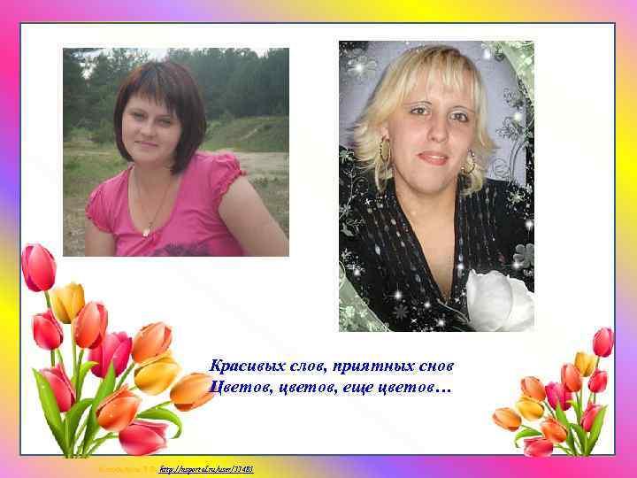 Красивых слов, приятных снов Цветов, цветов, еще цветов… Матюшкина А. В. http: //nsportal. ru/user/33485