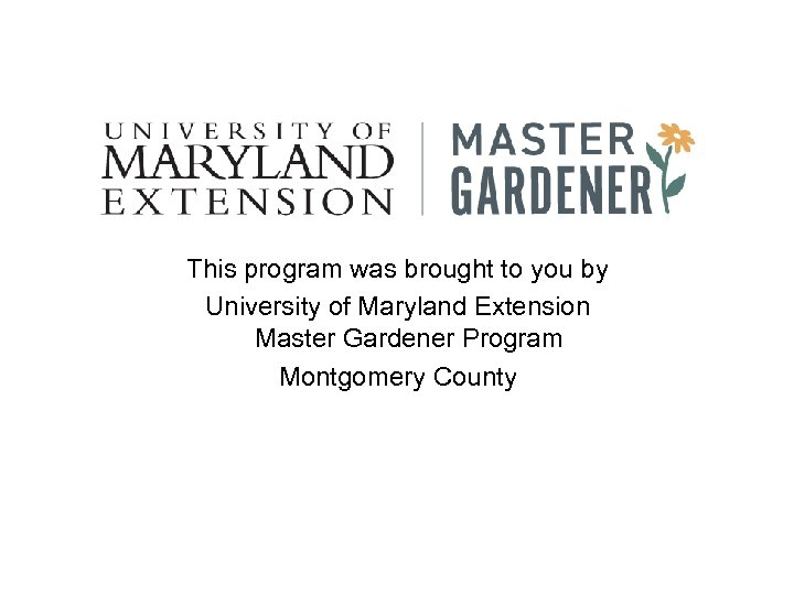 This program was brought to you by University of Maryland Extension Master Gardener Program