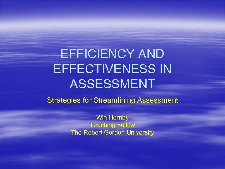 EFFICIENCY AND EFFECTIVENESS IN ASSESSMENT Strategies for Streamlining Assessment Win Hornby Teaching Fellow The