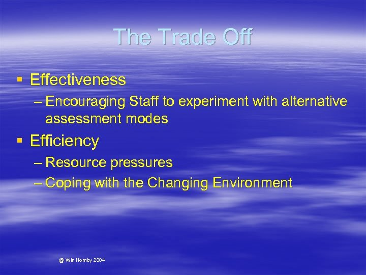 The Trade Off § Effectiveness – Encouraging Staff to experiment with alternative assessment modes